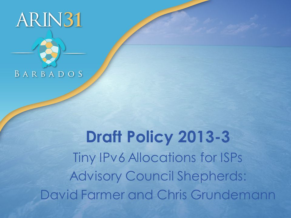 Draft Policy 2013-3 Tiny IPv6 Allocations for ISPs Advisory Council Shepherds: David Farmer and Chris Grundemann