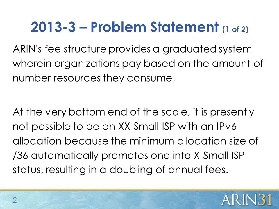 2013-3 – Problem Statement (1 of 2) ARIN s fee structure provides a graduated system wherein organizations pay based on the amount of number resources they consume.