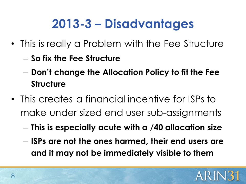 2013-3 – Disadvantages This is really a Problem with the Fee Structure – So fix the Fee Structure – Don't change the Allocation Policy to fit the Fee Structure This creates a financial incentive for ISPs to make under sized end user sub-assignments – This is especially acute with a /40 allocation size – ISPs are not the ones harmed, their end users are and it may not be immediately visible to them 8