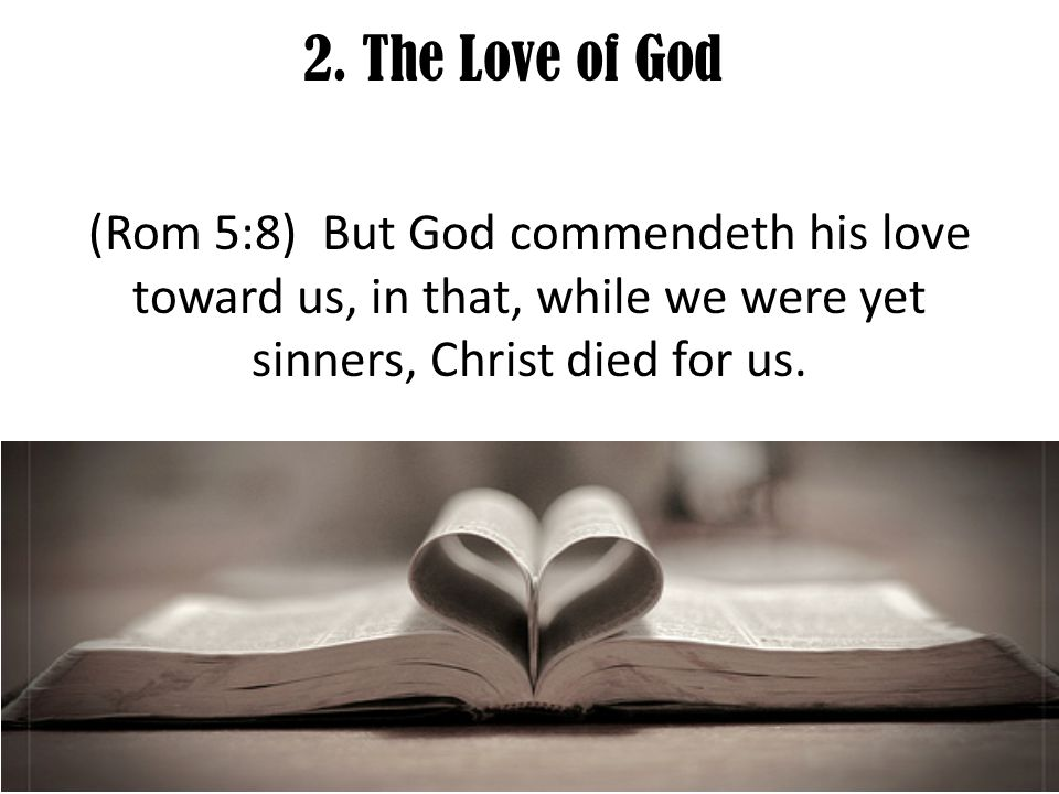 2. The Love of God (Rom 5:8) But God commendeth his love toward us, in that, while we were yet sinners, Christ died for us.