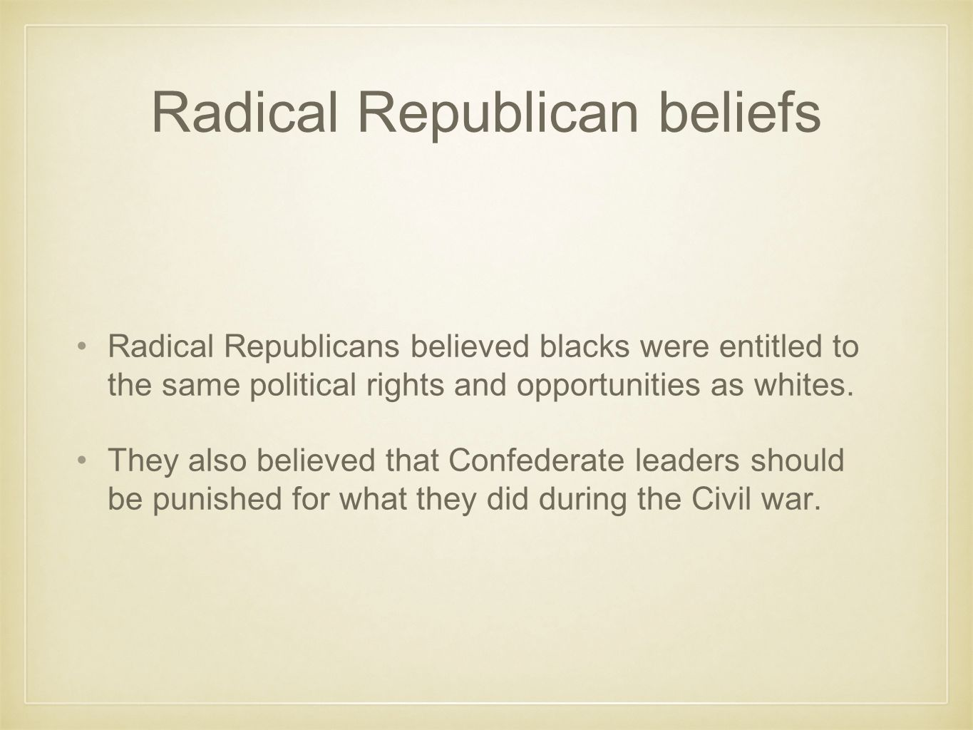 Beliefs continued They believed that the Federal government should have direct intervention in state affairs and that laws should be designed to protected emancipated blacks.