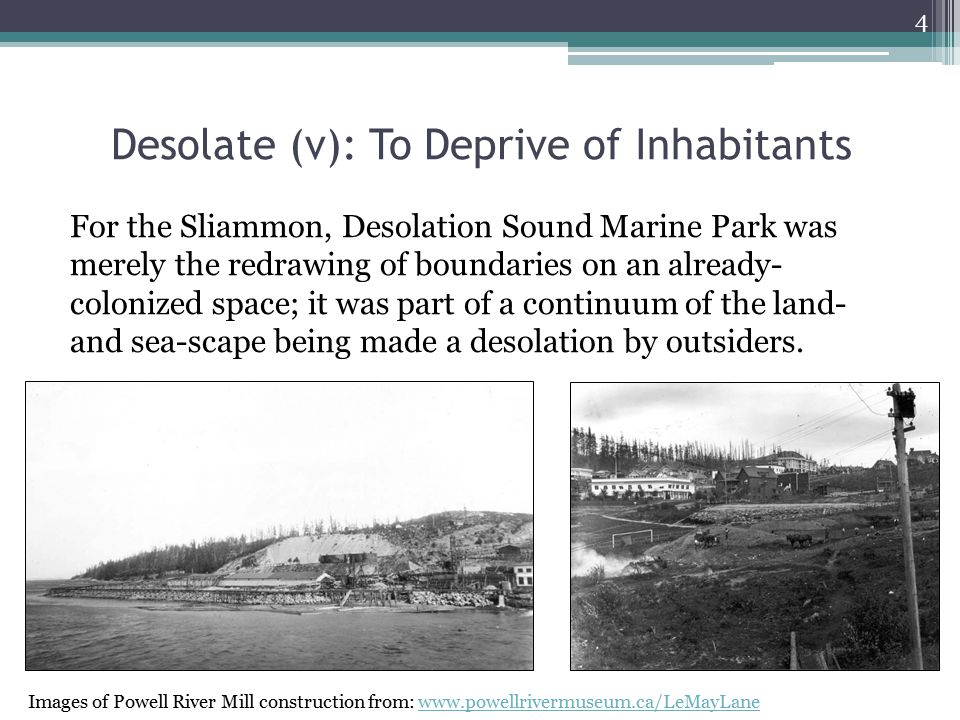 Desolate (v): To Deprive of Inhabitants For the Sliammon, Desolation Sound Marine Park was merely the redrawing of boundaries on an already- colonized space; it was part of a continuum of the land- and sea-scape being made a desolation by outsiders.