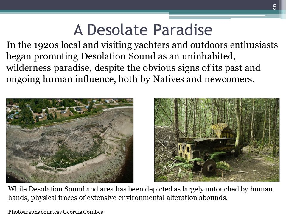 A Desolate Paradise In the 1920s local and visiting yachters and outdoors enthusiasts began promoting Desolation Sound as an uninhabited, wilderness paradise, despite the obvious signs of its past and ongoing human influence, both by Natives and newcomers.