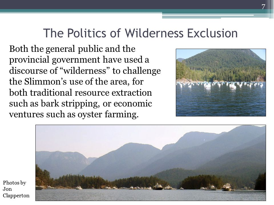 The Politics of Wilderness Exclusion Both the general public and the provincial government have used a discourse of wilderness to challenge the Slimmon's use of the area, for both traditional resource extraction such as bark stripping, or economic ventures such as oyster farming.