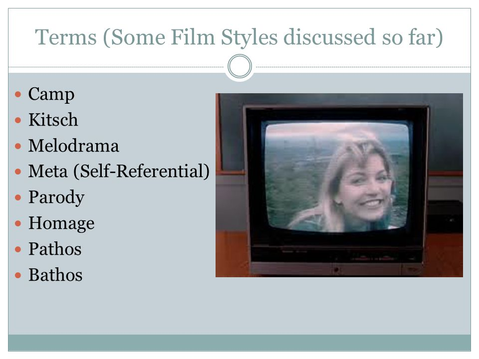 Terms (Some Film Styles discussed so far) Camp Kitsch Melodrama Meta (Self-Referential) Parody Homage Pathos Bathos