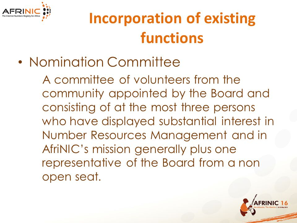 Incorporation of existing functions Nomination Committee A committee of volunteers from the community appointed by the Board and consisting of at the most three persons who have displayed substantial interest in Number Resources Management and in AfriNIC's mission generally plus one representative of the Board from a non open seat.