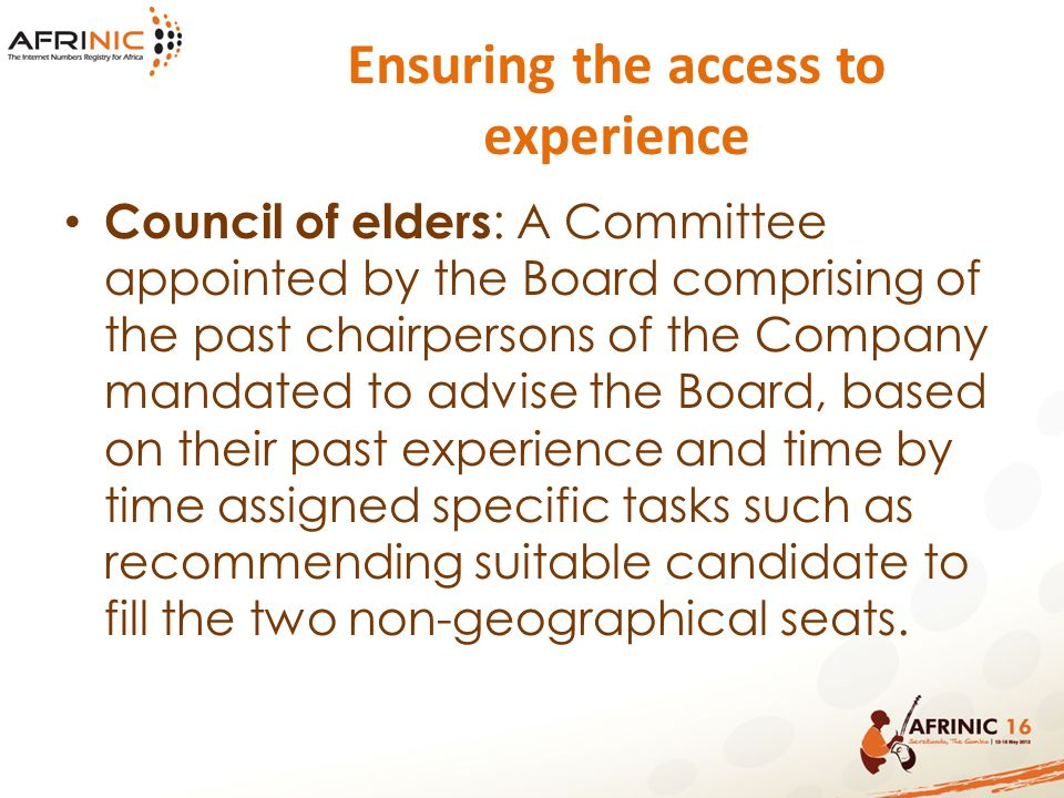 Ensuring the access to experience Council of elders : A Committee appointed by the Board comprising of the past chairpersons of the Company mandated to advise the Board, based on their past experience and time by time assigned specific tasks such as recommending suitable candidate to fill the two non-geographical seats.