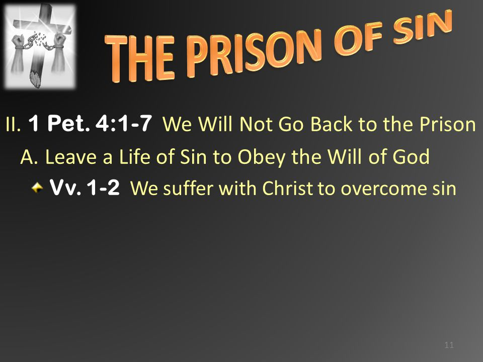 II. 1 Pet. 4:1-7 We Will Not Go Back to the Prison A. Leave a Life of Sin to Obey the Will of God Vv. 1-2 We suffer with Christ to overcome sin 11