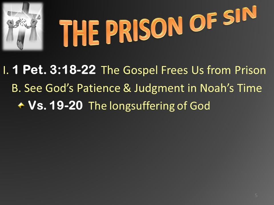 I. 1 Pet. 3:18-22 The Gospel Frees Us from Prison B. See God's Patience & Judgment in Noah's Time Vs. 19-20 The longsuffering of God 5