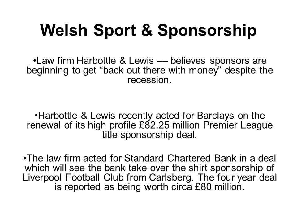 Welsh Sport & Sponsorship Law firm Harbottle & Lewis –– believes sponsors are beginning to get back out there with money despite the recession.