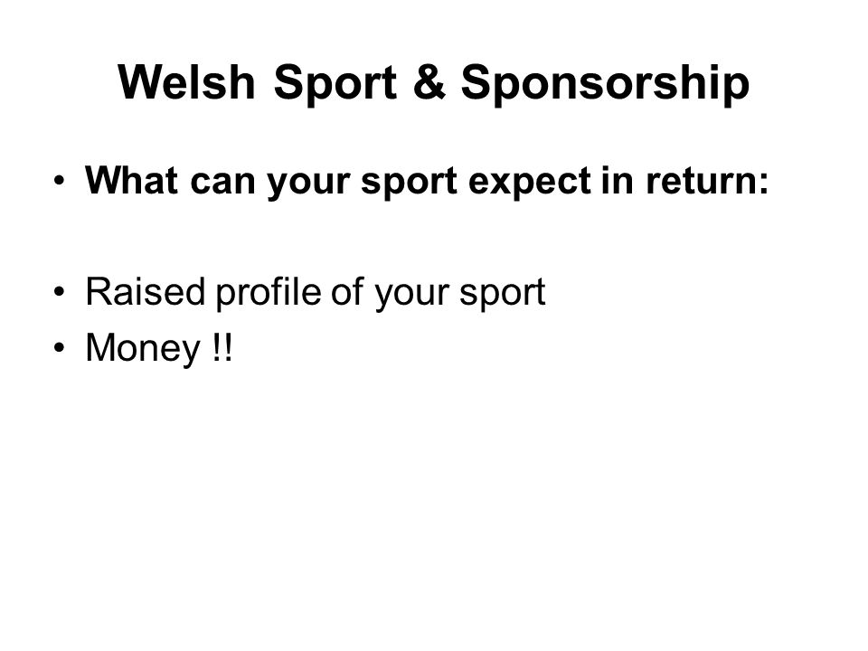 Welsh Sport & Sponsorship What can your sport expect in return: Raised profile of your sport Money !!