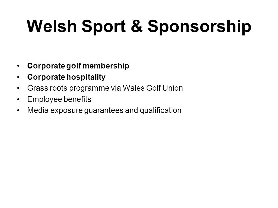 Welsh Sport & Sponsorship Corporate golf membership Corporate hospitality Grass roots programme via Wales Golf Union Employee benefits Media exposure guarantees and qualification