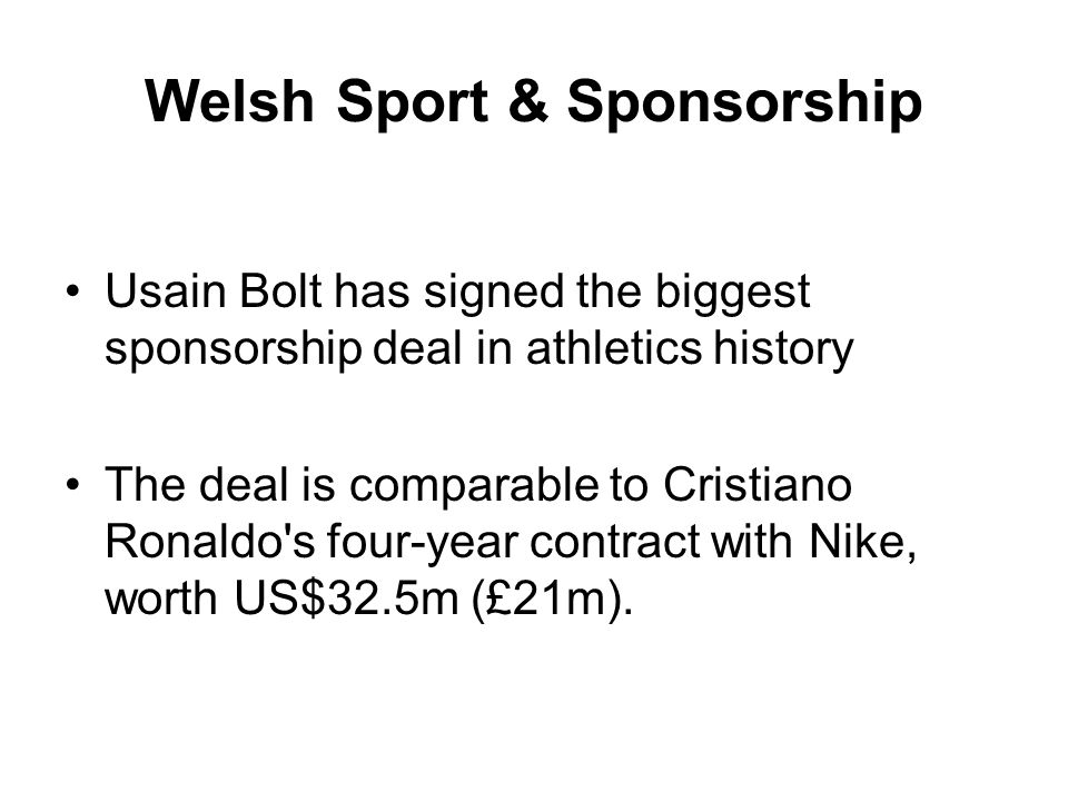 Welsh Sport & Sponsorship Usain Bolt has signed the biggest sponsorship deal in athletics history The deal is comparable to Cristiano Ronaldo s four-year contract with Nike, worth US$32.5m (£21m).