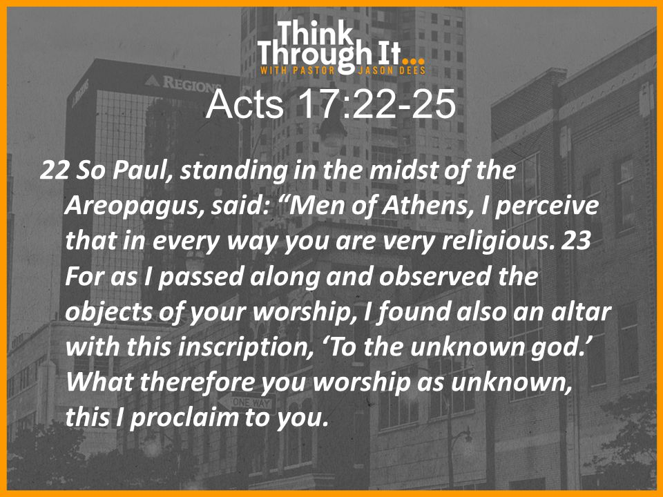Acts 17:22-25 22 So Paul, standing in the midst of the Areopagus, said: Men of Athens, I perceive that in every way you are very religious.