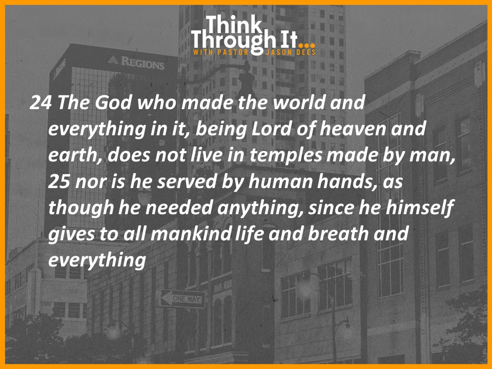 24 The God who made the world and everything in it, being Lord of heaven and earth, does not live in temples made by man, 25 nor is he served by human hands, as though he needed anything, since he himself gives to all mankind life and breath and everything
