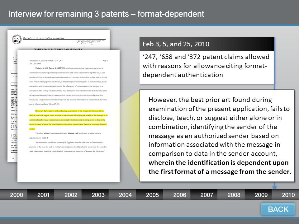15 Interview for remaining 3 patents – format-dependent Feb 3, 5, and 25, 2010 '247, '658 and '372 patent claims allowed with reasons for allowance citing format- dependent authentication However, the best prior art found during examination of the present application, fails to disclose, teach, or suggest either alone or in combination, identifying the sender of the message as an authorized sender based on information associated with the message in comparison to data in the sender account, wherein the identification is dependent upon the first format of a message from the sender.