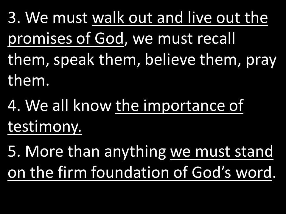 3. We must walk out and live out the promises of God, we must recall them, speak them, believe them, pray them. 4. We all know the importance of testi