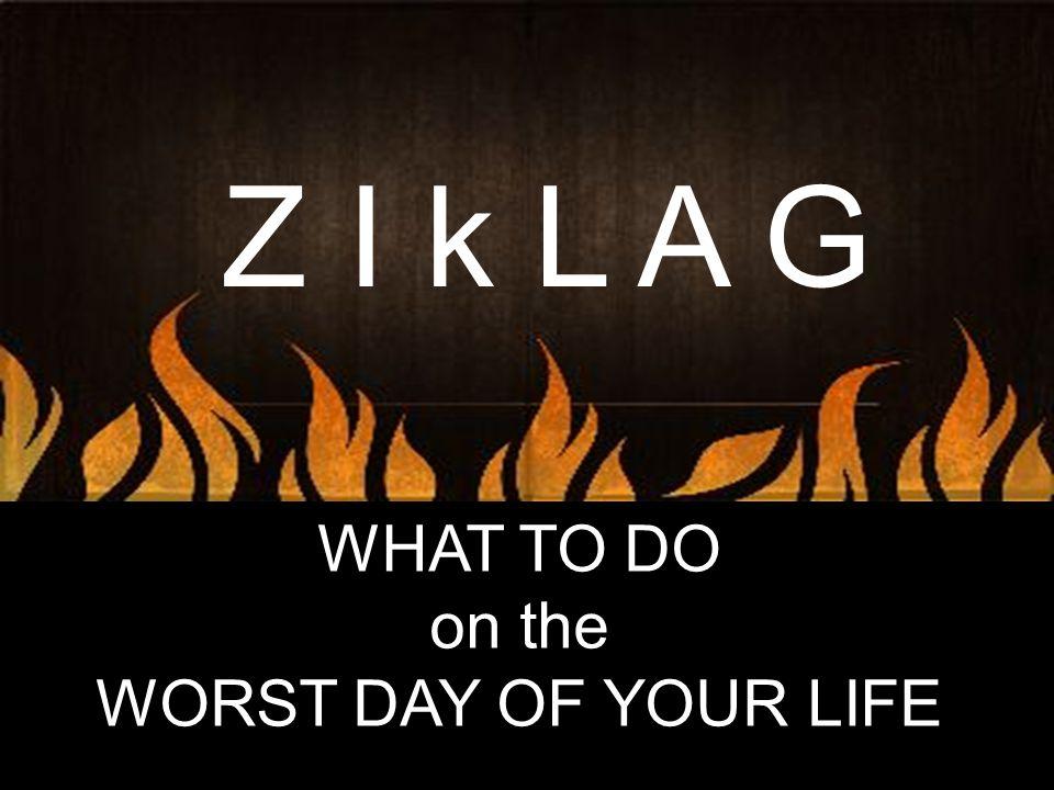 Z I k L A G WHAT TO DO on the WORST DAY OF YOUR LIFE