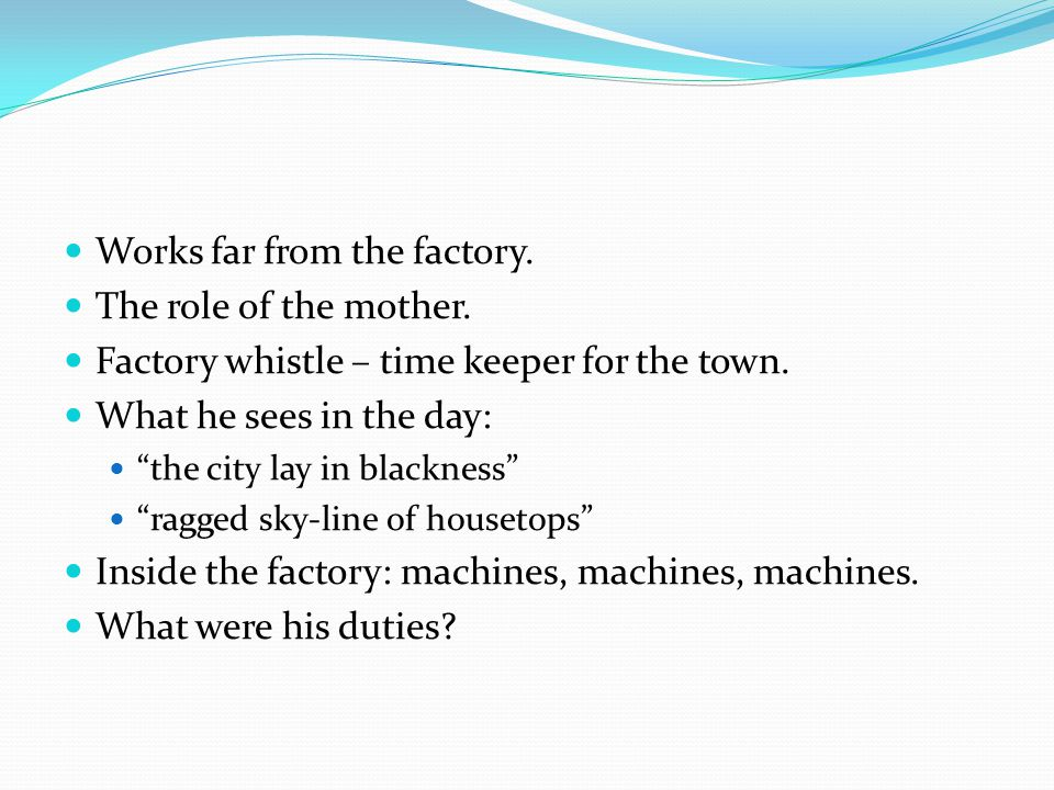 """Works far from the factory. The role of the mother. Factory whistle – time keeper for the town. What he sees in the day: """"the city lay in blackness"""" """""""