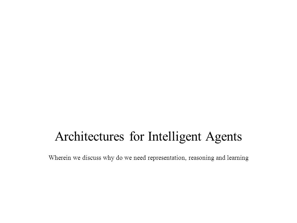 Architectures for Intelligent Agents Wherein we discuss why do we need representation, reasoning and learning