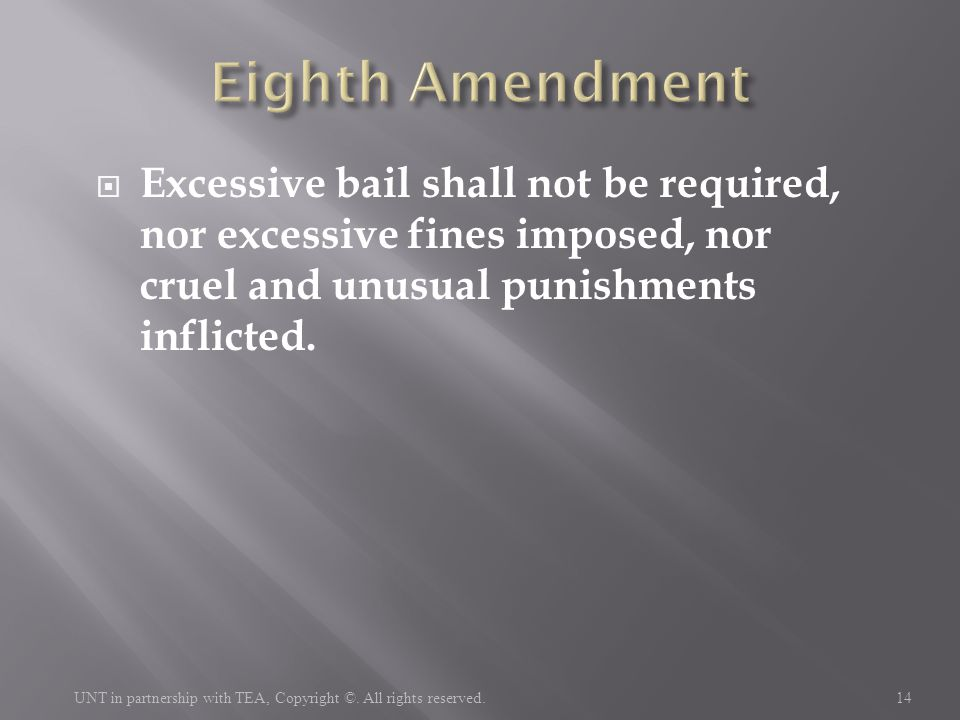  Excessive bail shall not be required, nor excessive fines imposed, nor cruel and unusual punishments inflicted. 14 UNT in partnership with TEA, Copy