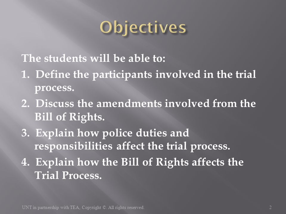 The students will be able to: 1. Define the participants involved in the trial process. 2. Discuss the amendments involved from the Bill of Rights. 3.