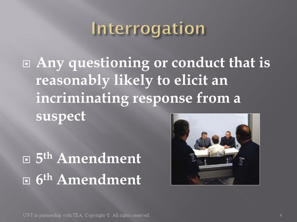  Any questioning or conduct that is reasonably likely to elicit an incriminating response from a suspect  5 th Amendment  6 th Amendment 4 UNT in p