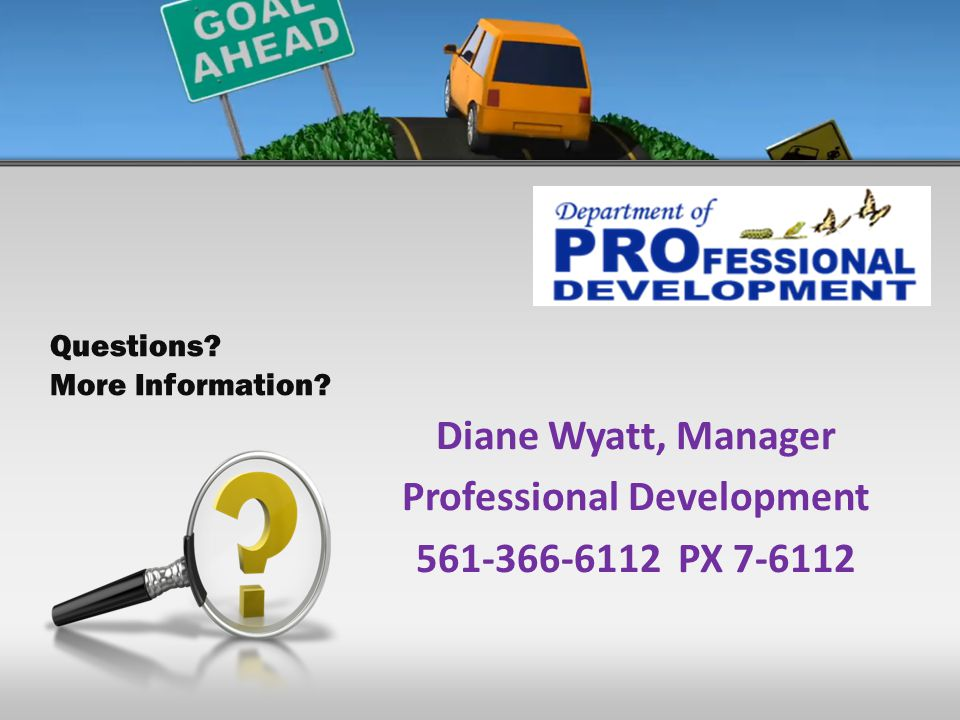 Diane Wyatt, Manager Professional Development 561-366-6112 PX 7-6112 Questions More Information