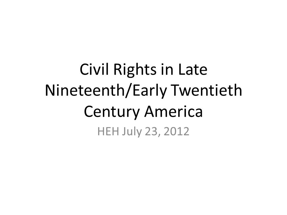 Civil Rights in Late Nineteenth/Early Twentieth Century America HEH July 23, 2012