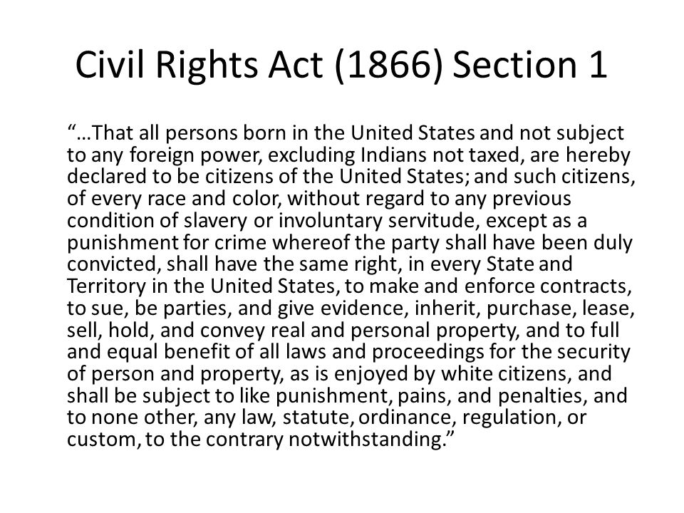 Civil Rights Act (1866) Section 1 …That all persons born in the United States and not subject to any foreign power, excluding Indians not taxed, are hereby declared to be citizens of the United States; and such citizens, of every race and color, without regard to any previous condition of slavery or involuntary servitude, except as a punishment for crime whereof the party shall have been duly convicted, shall have the same right, in every State and Territory in the United States, to make and enforce contracts, to sue, be parties, and give evidence, inherit, purchase, lease, sell, hold, and convey real and personal property, and to full and equal benefit of all laws and proceedings for the security of person and property, as is enjoyed by white citizens, and shall be subject to like punishment, pains, and penalties, and to none other, any law, statute, ordinance, regulation, or custom, to the contrary notwithstanding.