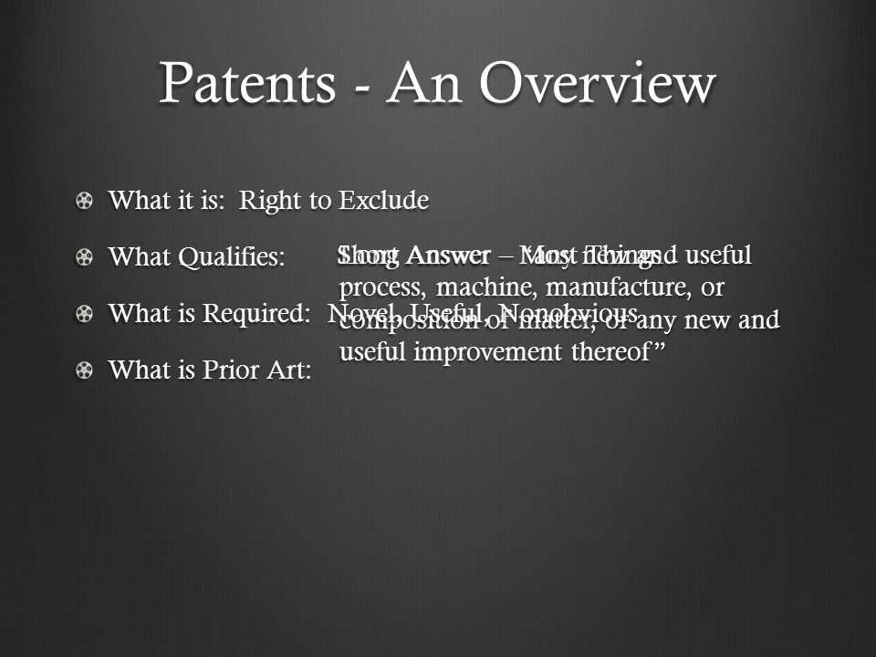 Long Answer – any new and useful process, machine, manufacture, or composition of matter, or any new and useful improvement thereof Patents - An Overview What it is: Right to Exclude What Qualifies: What is Required: Novel, Useful, Nonobvious What is Prior Art: Short Answer – Most Things