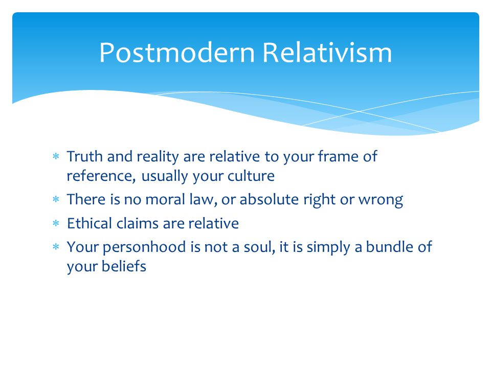  Truth and reality are relative to your frame of reference, usually your culture  There is no moral law, or absolute right or wrong  Ethical claims are relative  Your personhood is not a soul, it is simply a bundle of your beliefs Postmodern Relativism