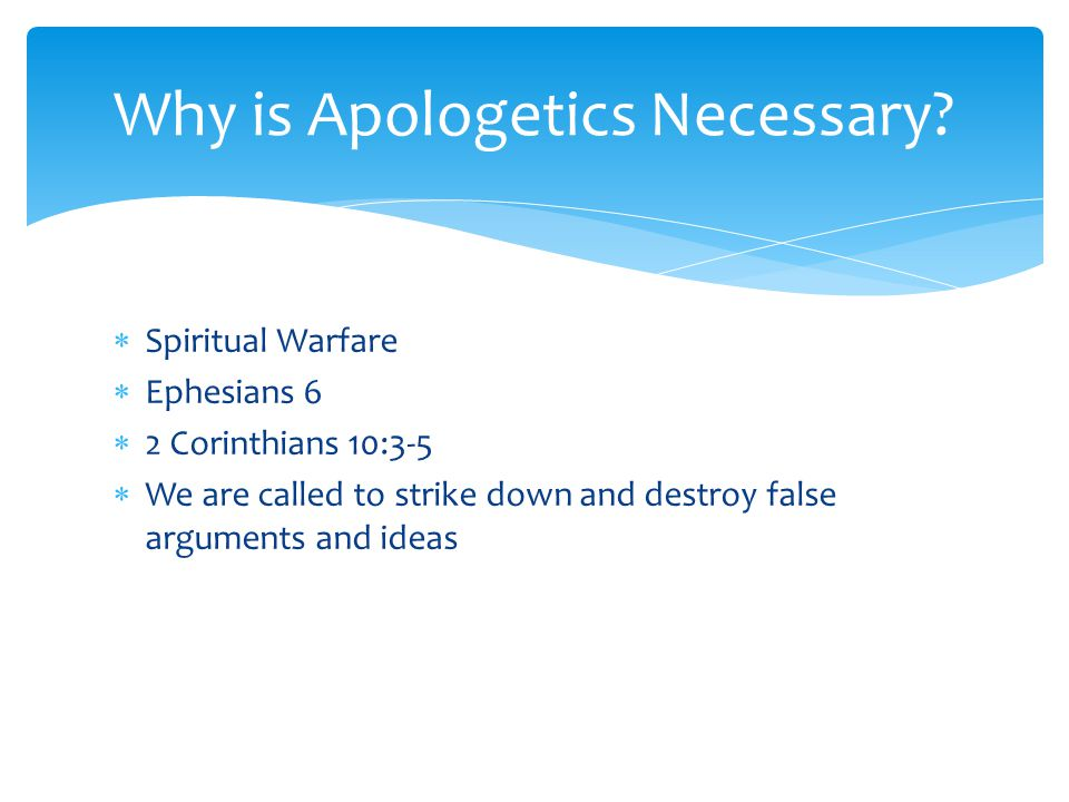  Spiritual Warfare  Ephesians 6  2 Corinthians 10:3-5  We are called to strike down and destroy false arguments and ideas Why is Apologetics Necessary