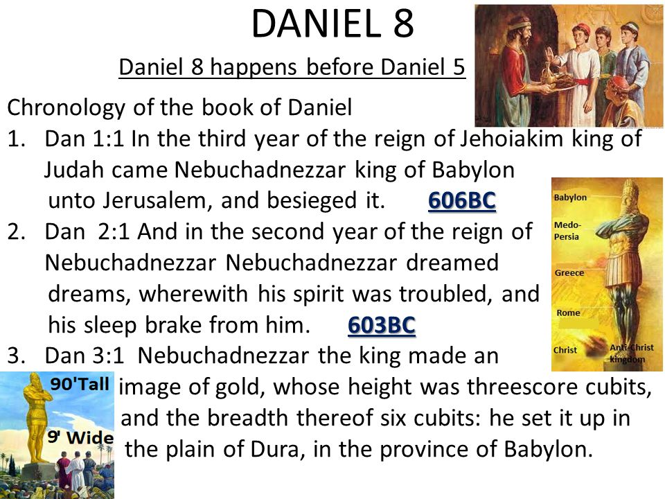 DANIEL 8 Daniel 8 happens before Daniel 5 Chronology of the book of Daniel 1.Dan 1:1 In the third year of the reign of Jehoiakim king of Judah came Nebuchadnezzar king of Babylon 606BC unto Jerusalem, and besieged it.