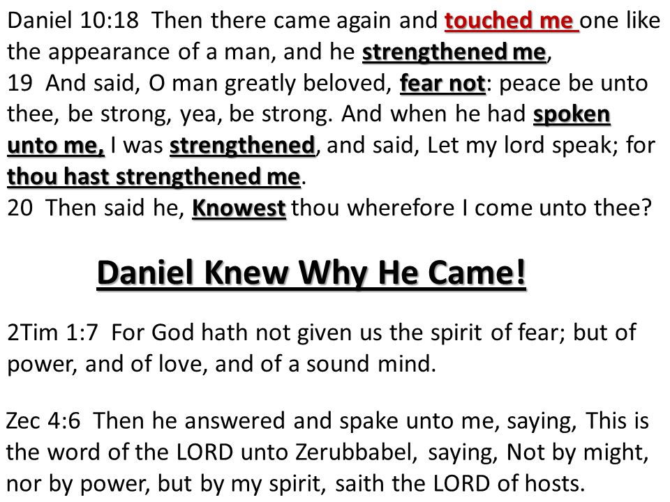 touched me strengthened me Daniel 10:18 Then there came again and touched me one like the appearance of a man, and he strengthened me, fear not spoken unto me,strengthened thou hast strengthened me 19 And said, O man greatly beloved, fear not: peace be unto thee, be strong, yea, be strong.