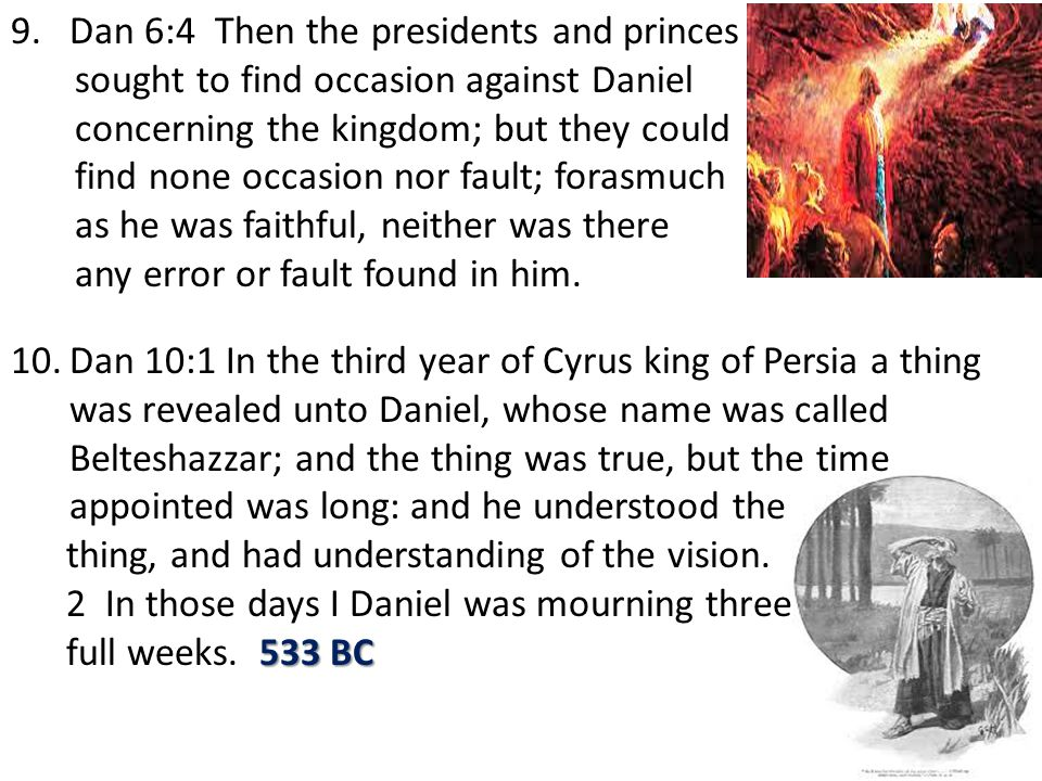 9.Dan 6:4 Then the presidents and princes sought to find occasion against Daniel concerning the kingdom; but they could find none occasion nor fault; forasmuch as he was faithful, neither was there any error or fault found in him.