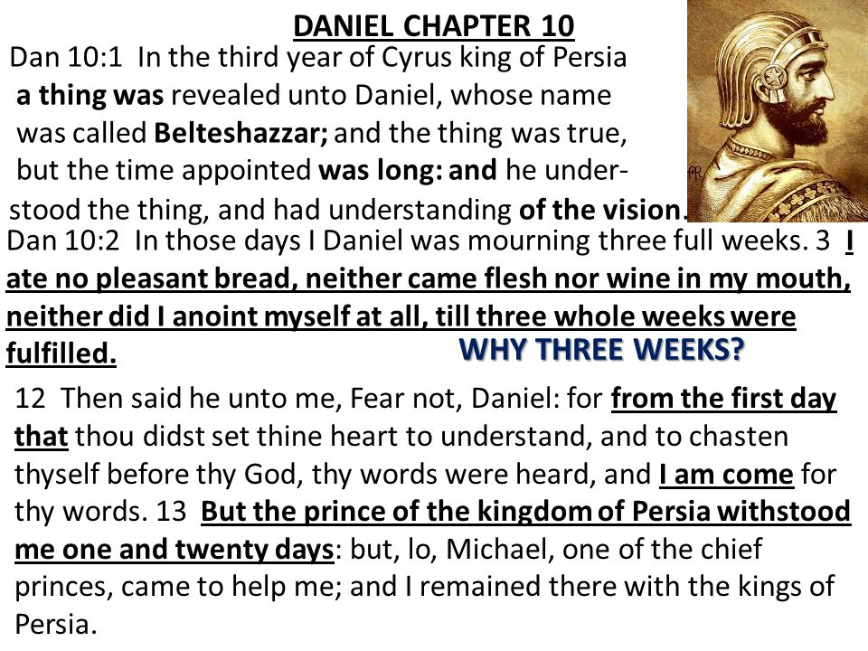 DANIEL CHAPTER 10 Dan 10:1 In the third year of Cyrus king of Persia a thing was revealed unto Daniel, whose name was called Belteshazzar; and the thing was true, but the time appointed was long: and he under- stood the thing, and had understanding of the vision.