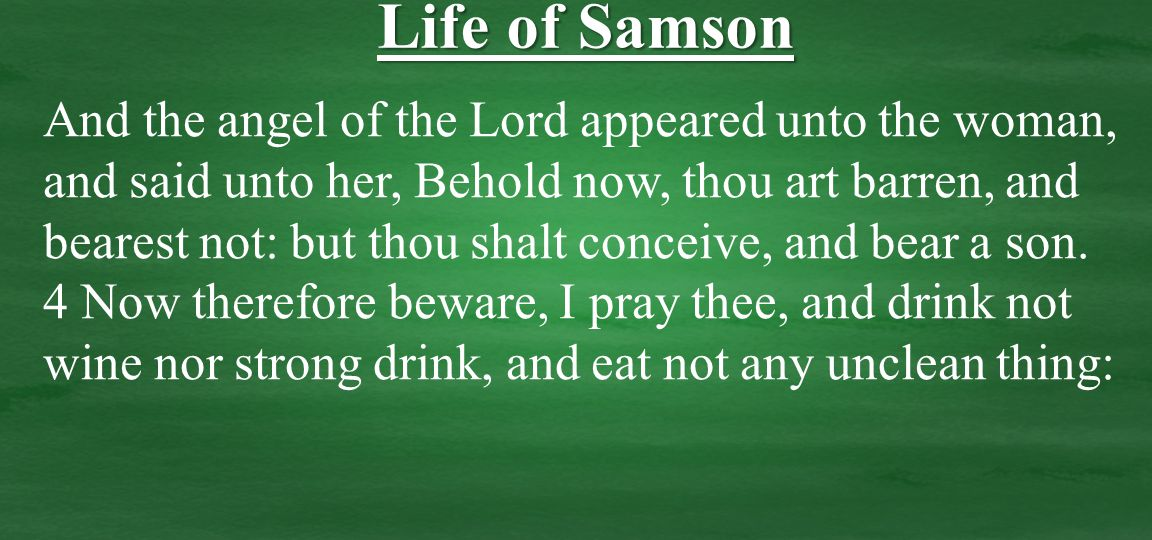 And the angel of the Lord appeared unto the woman, and said unto her, Behold now, thou art barren, and bearest not: but thou shalt conceive, and bear a son.