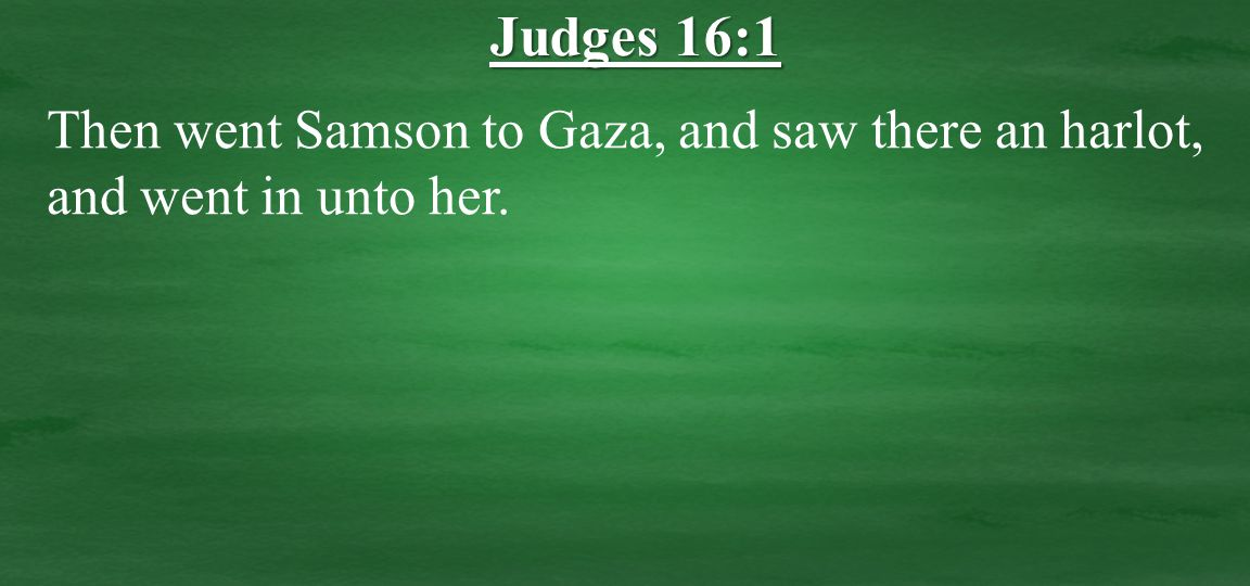 Then went Samson to Gaza, and saw there an harlot, and went in unto her. Judges 16:1