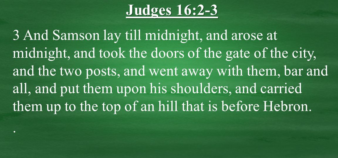 3 And Samson lay till midnight, and arose at midnight, and took the doors of the gate of the city, and the two posts, and went away with them, bar and all, and put them upon his shoulders, and carried them up to the top of an hill that is before Hebron..