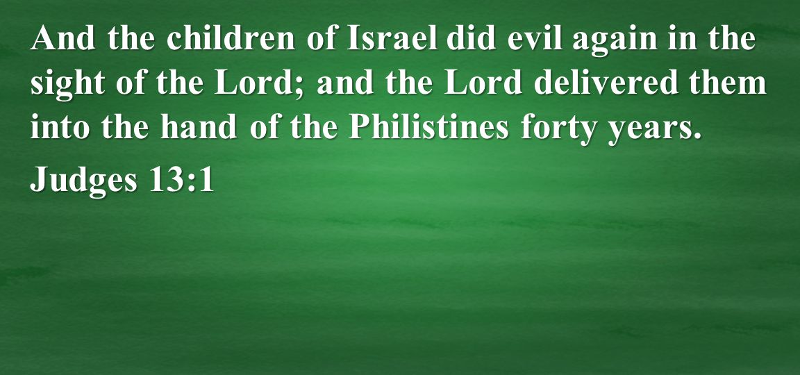 And the children of Israel did evil again in the sight of the Lord; and the Lord delivered them into the hand of the Philistines forty years.