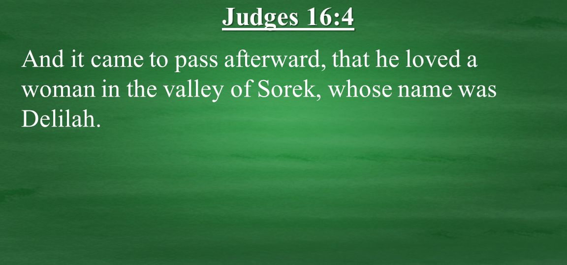 And it came to pass afterward, that he loved a woman in the valley of Sorek, whose name was Delilah.