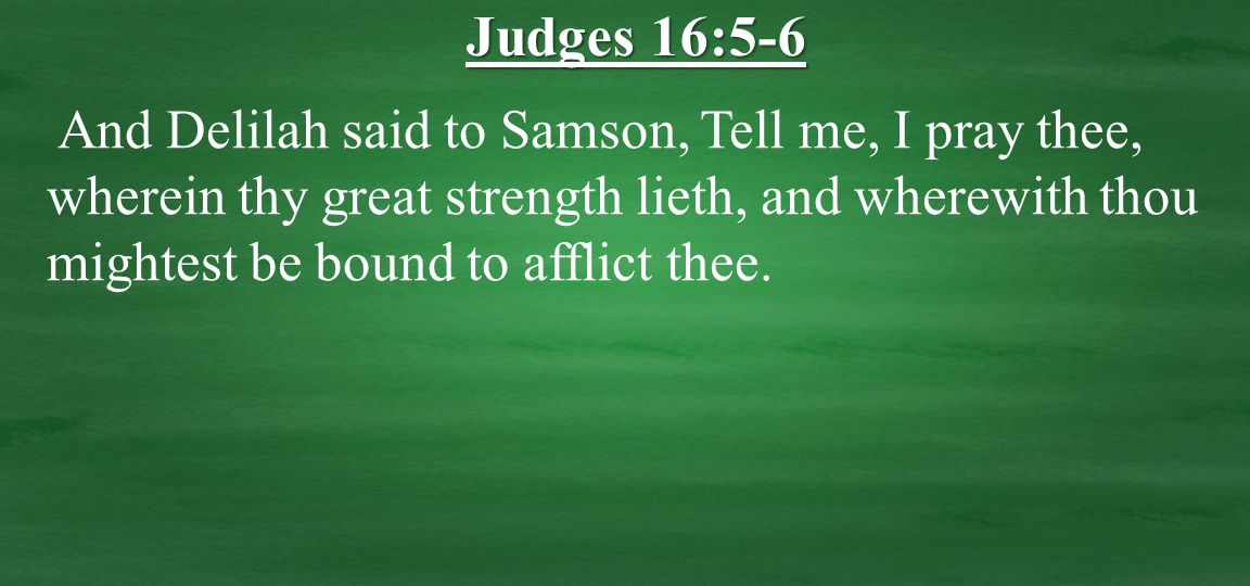 And Delilah said to Samson, Tell me, I pray thee, wherein thy great strength lieth, and wherewith thou mightest be bound to afflict thee.