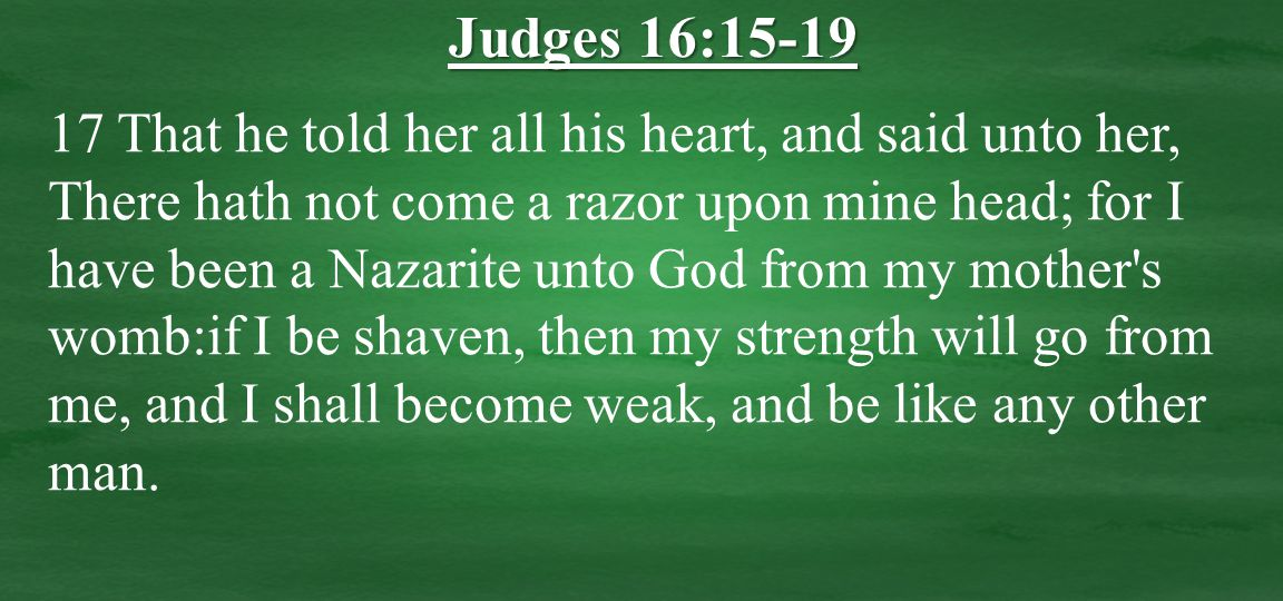 17 That he told her all his heart, and said unto her, There hath not come a razor upon mine head; for I have been a Nazarite unto God from my mother s womb:if I be shaven, then my strength will go from me, and I shall become weak, and be like any other man.