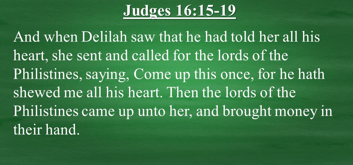 And when Delilah saw that he had told her all his heart, she sent and called for the lords of the Philistines, saying, Come up this once, for he hath shewed me all his heart.