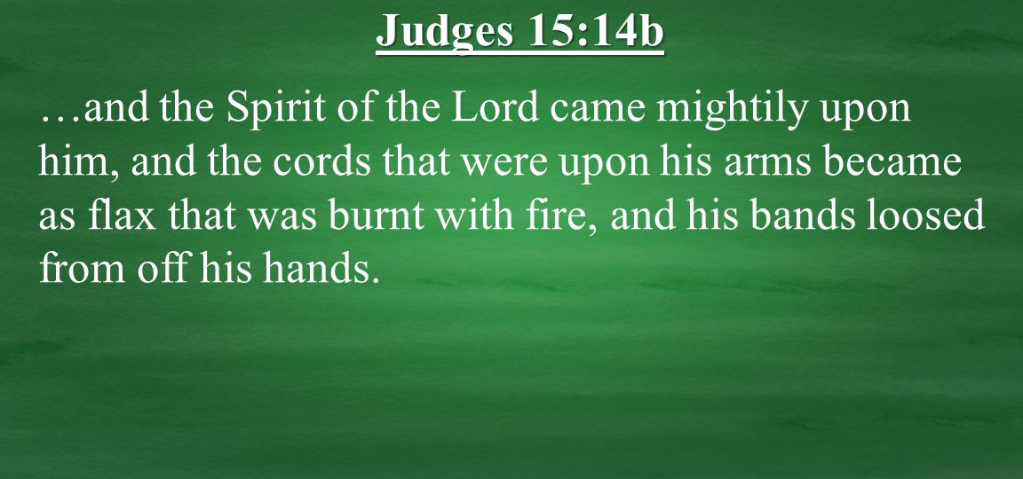 …and the Spirit of the Lord came mightily upon him, and the cords that were upon his arms became as flax that was burnt with fire, and his bands loosed from off his hands.