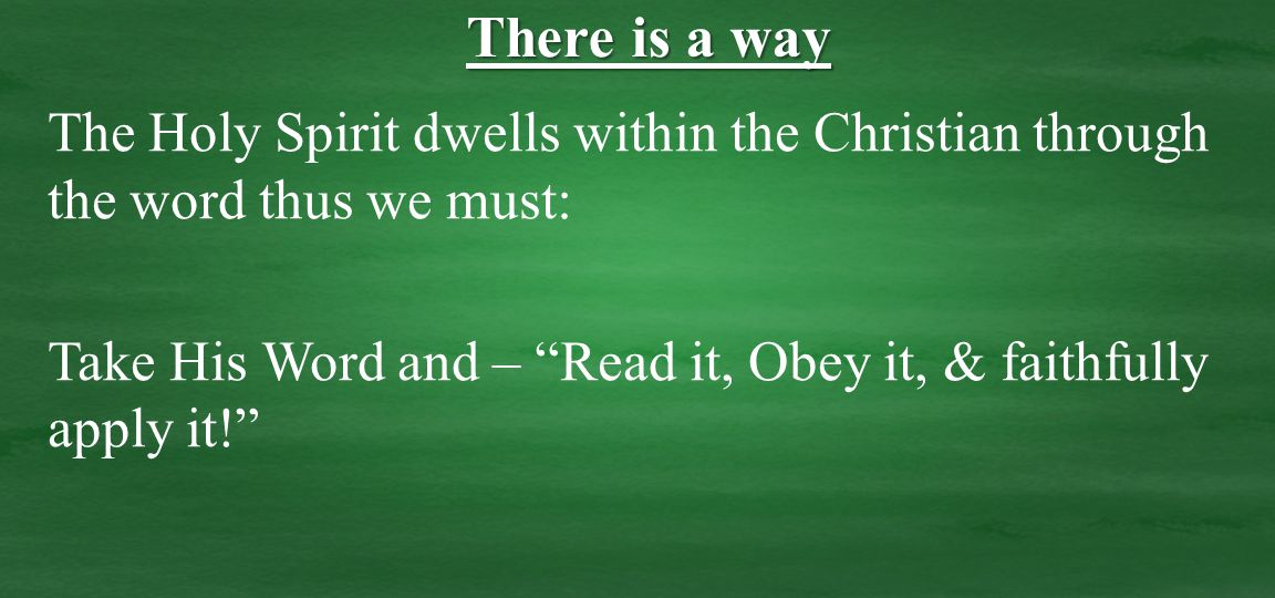 The Holy Spirit dwells within the Christian through the word thus we must: Take His Word and – Read it, Obey it, & faithfully apply it! There is a way