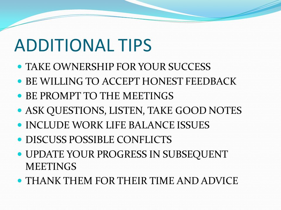ADDITIONAL TIPS TAKE OWNERSHIP FOR YOUR SUCCESS BE WILLING TO ACCEPT HONEST FEEDBACK BE PROMPT TO THE MEETINGS ASK QUESTIONS, LISTEN, TAKE GOOD NOTES INCLUDE WORK LIFE BALANCE ISSUES DISCUSS POSSIBLE CONFLICTS UPDATE YOUR PROGRESS IN SUBSEQUENT MEETINGS THANK THEM FOR THEIR TIME AND ADVICE