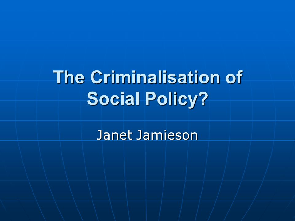 The Criminalisation of Social Policy Janet Jamieson
