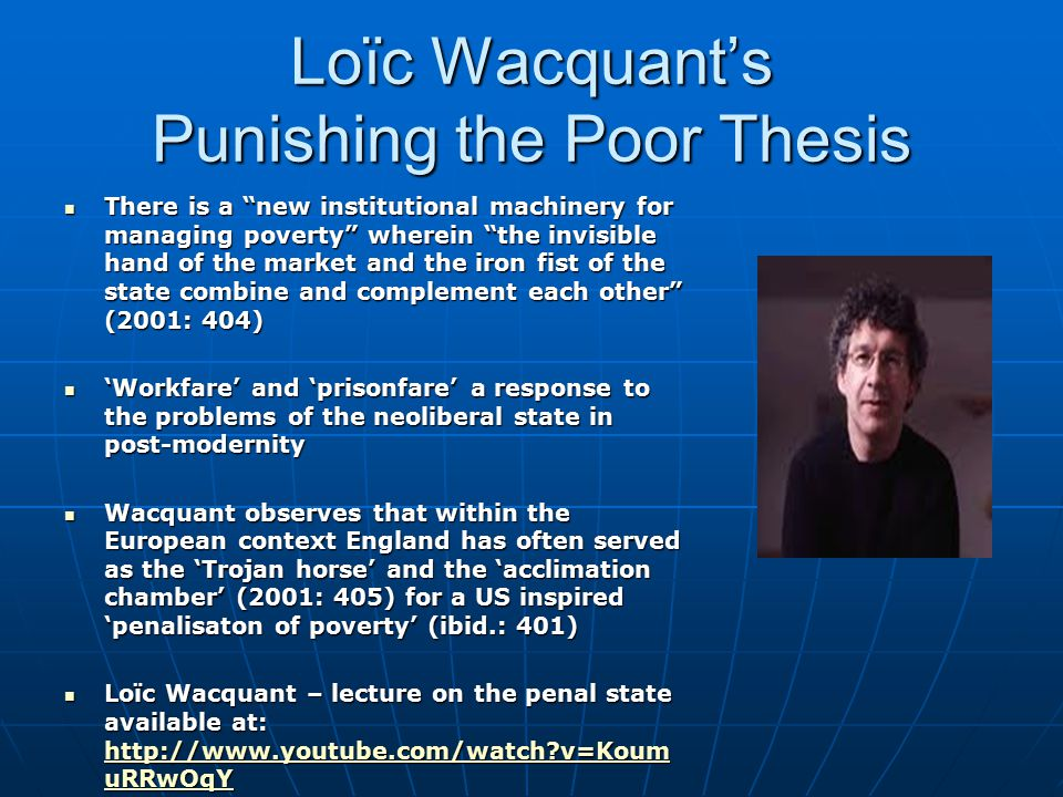 Loïc Wacquant's Punishing the Poor Thesis There is a new institutional machinery for managing poverty wherein the invisible hand of the market and the iron fist of the state combine and complement each other (2001: 404) There is a new institutional machinery for managing poverty wherein the invisible hand of the market and the iron fist of the state combine and complement each other (2001: 404) 'Workfare' and 'prisonfare' a response to the problems of the neoliberal state in post-modernity 'Workfare' and 'prisonfare' a response to the problems of the neoliberal state in post-modernity Wacquant observes that within the European context England has often served as the 'Trojan horse' and the 'acclimation chamber' (2001: 405) for a US inspired 'penalisaton of poverty' (ibid.: 401) Wacquant observes that within the European context England has often served as the 'Trojan horse' and the 'acclimation chamber' (2001: 405) for a US inspired 'penalisaton of poverty' (ibid.: 401) Loïc Wacquant – lecture on the penal state available at: http://www.youtube.com/watch v=Koum uRRwOqY Loïc Wacquant – lecture on the penal state available at: http://www.youtube.com/watch v=Koum uRRwOqY http://www.youtube.com/watch v=Koum uRRwOqY http://www.youtube.com/watch v=Koum uRRwOqY